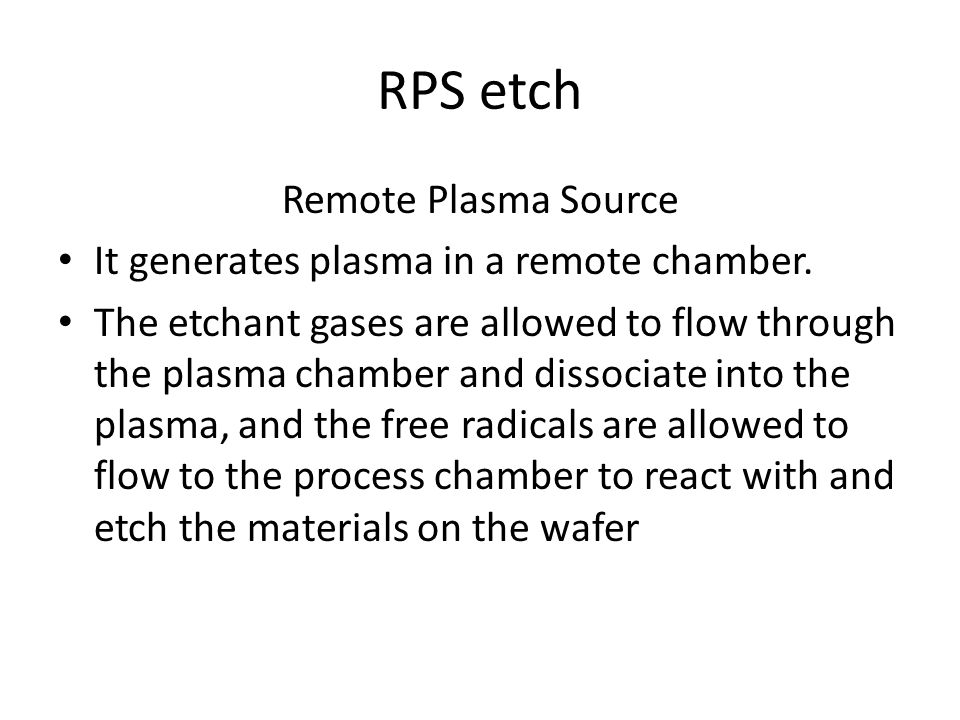 RPS etch Remote Plasma Source It generates plasma in a remote chamber. The etchant gases are allowed to flow through the plasma chamber and dissociate