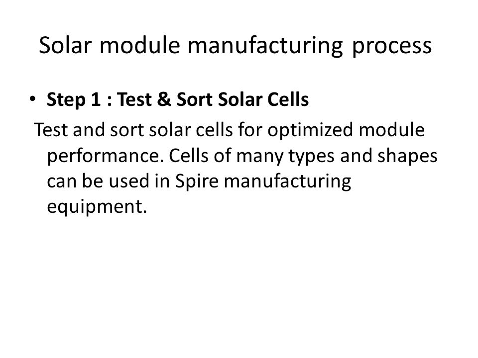 Solar module manufacturing process Step 1 : Test & Sort Solar Cells Test and sort solar cells for optimized module performance. Cells of many types an