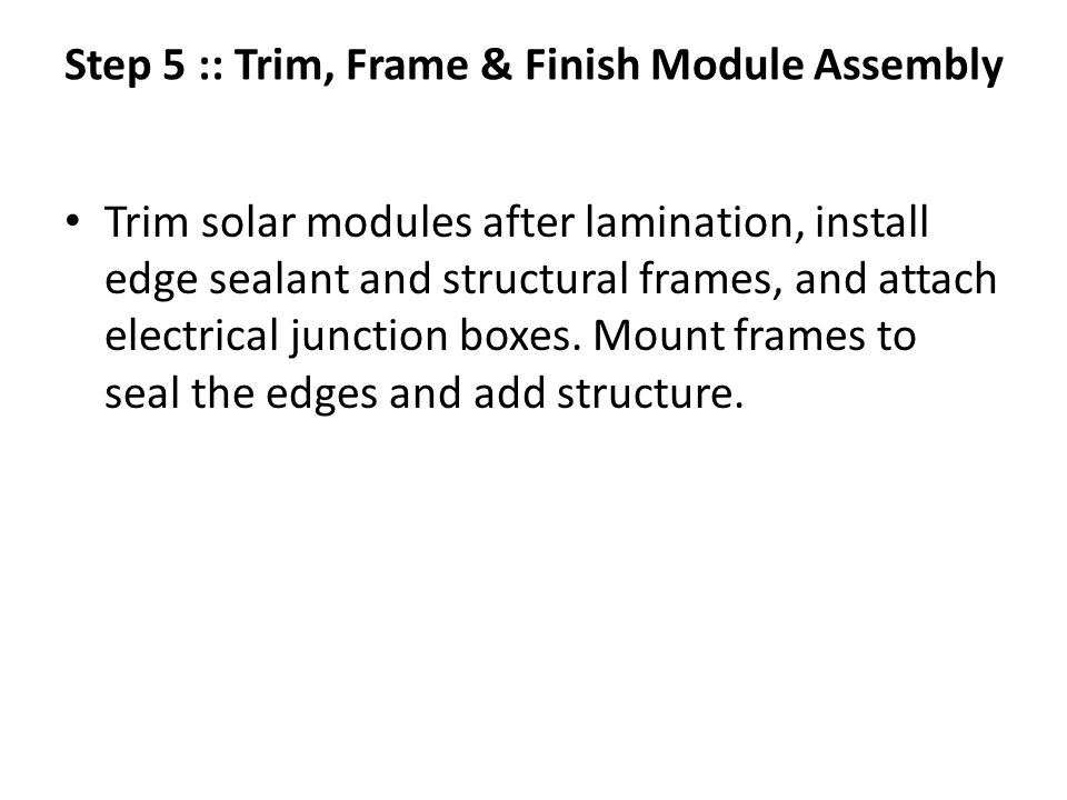 Step 5 :: Trim, Frame & Finish Module Assembly Trim solar modules after lamination, install edge sealant and structural frames, and attach electrical