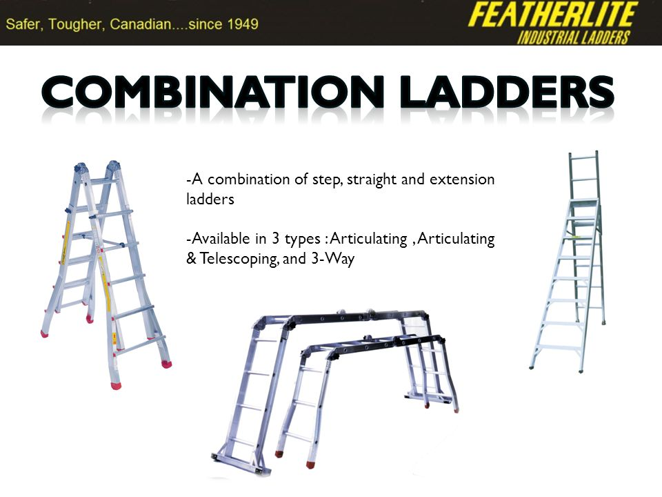 -A combination of step, straight and extension ladders -Available in 3 types : Articulating, Articulating & Telescoping, and 3-Way