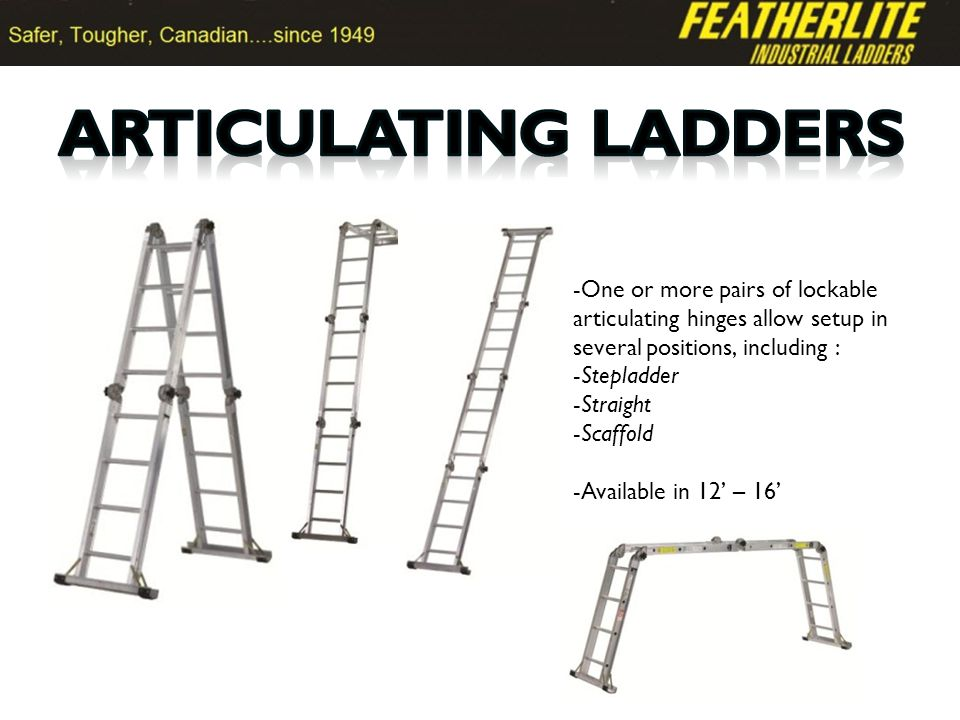 -One or more pairs of lockable articulating hinges allow setup in several positions, including : -Stepladder -Straight -Scaffold -Available in 12 – 16