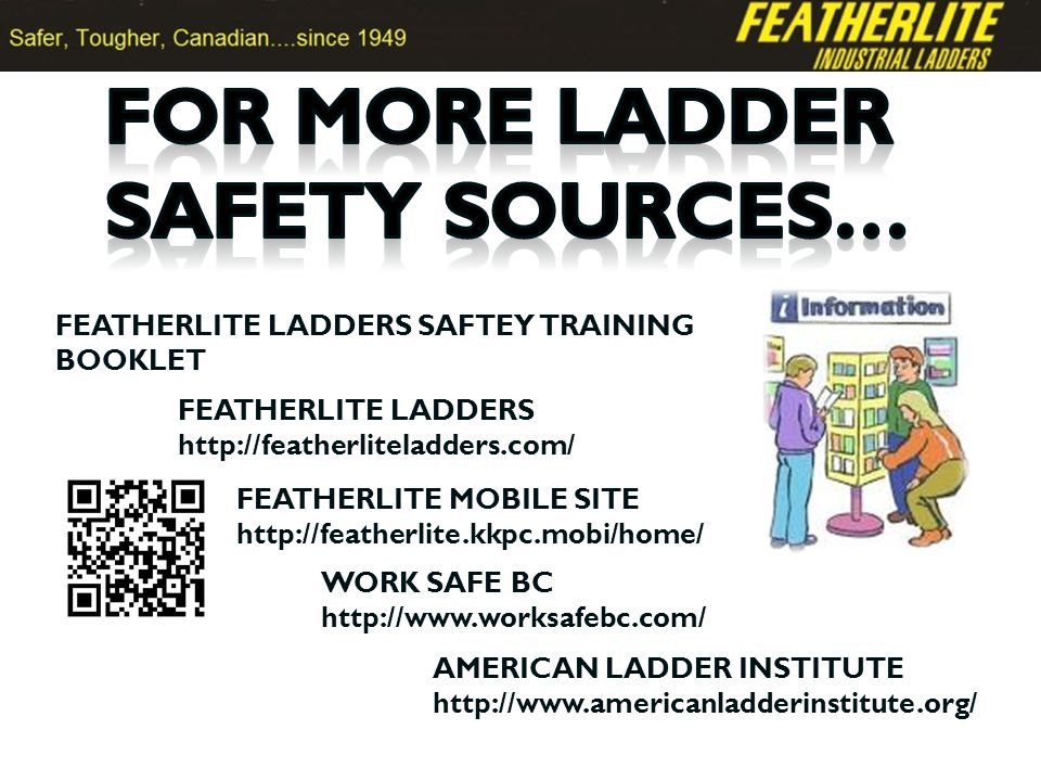 AMERICAN LADDER INSTITUTE http://www.americanladderinstitute.org/ WORK SAFE BC http://www.worksafebc.com/ FEATHERLITE LADDERS http://featherliteladders.com/ FEATHERLITE LADDERS SAFTEY TRAINING BOOKLET FEATHERLITE MOBILE SITE http://featherlite.kkpc.mobi/home/