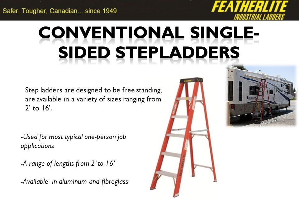 Step ladders are designed to be free standing, are available in a variety of sizes ranging from 2 to 16.