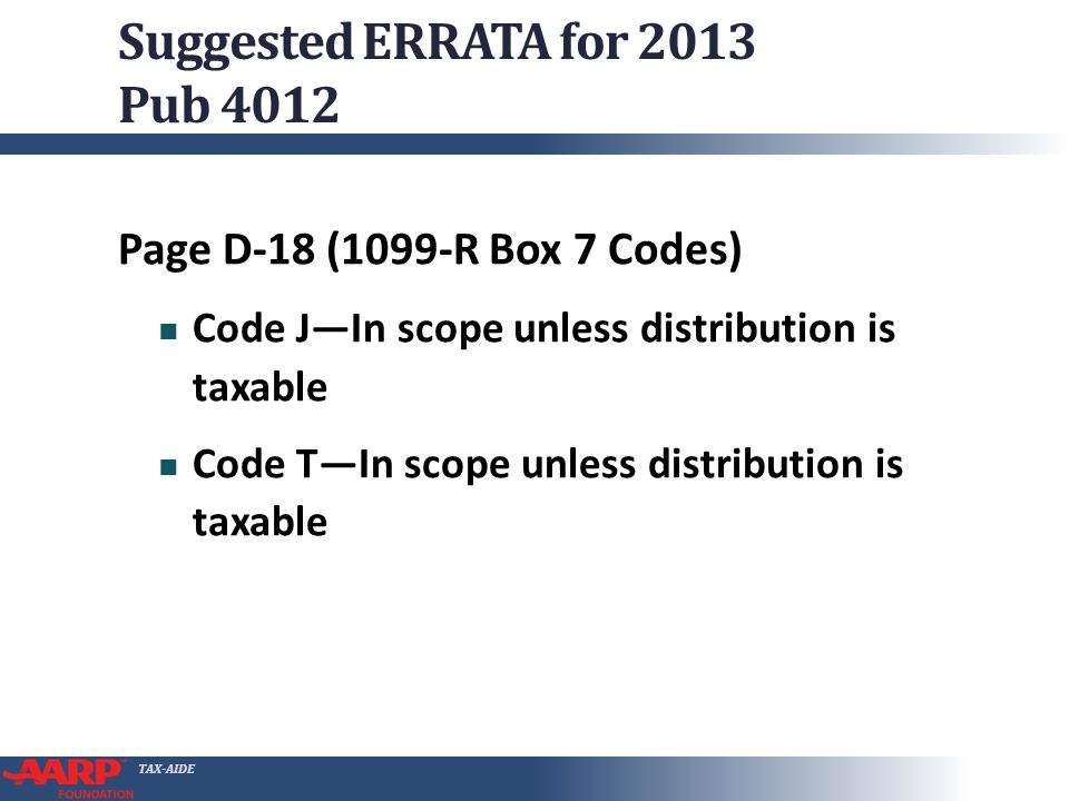 Suggested ERRATA for 2013 Pub 4012 Page D-18 (1099-R Box 7 Codes) Code JIn scope unless distribution is taxable Code TIn scope unless distribution is taxable