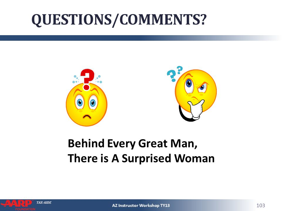 TAX-AIDE QUESTIONS/COMMENTS? AZ Instructor Workshop TY13 103 Behind Every Great Man, There is A Surprised Woman