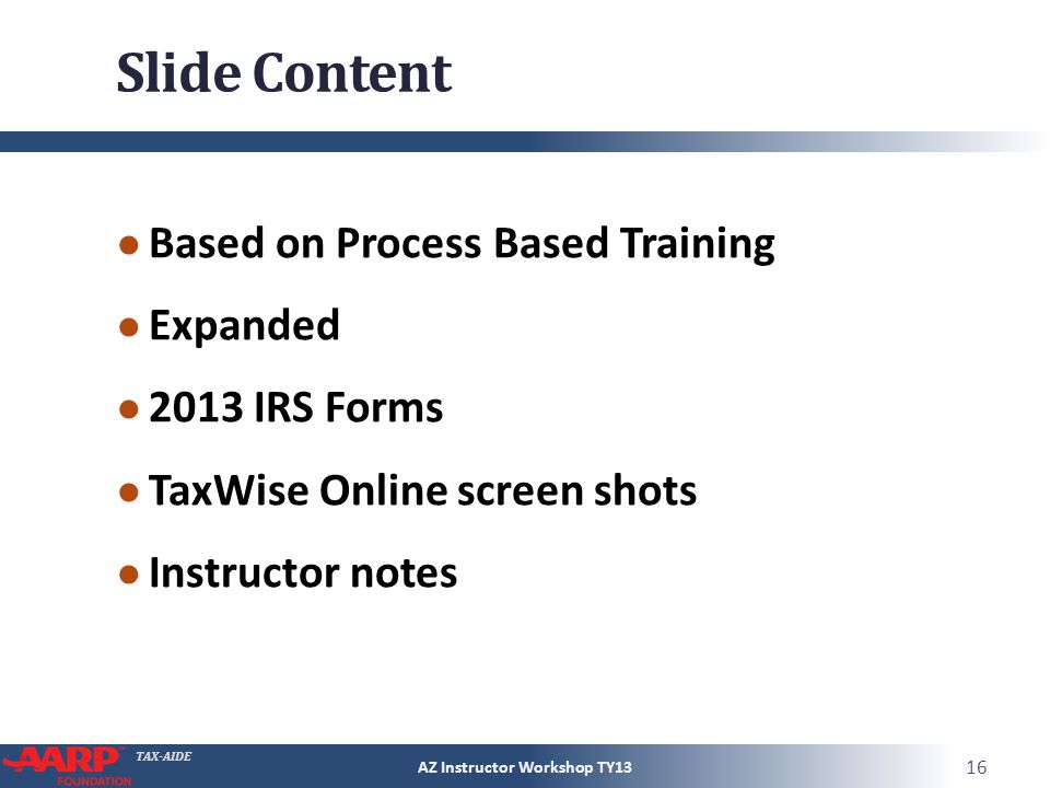 TAX-AIDE Slide Content Based on Process Based Training Expanded 2013 IRS Forms TaxWise Online screen shots Instructor notes AZ Instructor Workshop TY13 16