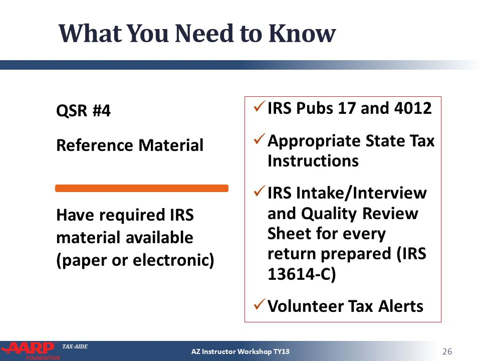 TAX-AIDE What You Need to Know QSR #4 Reference Material IRS Pubs 17 and 4012 Appropriate State Tax Instructions IRS Intake/Interview and Quality Review Sheet for every return prepared (IRS 13614-C) Volunteer Tax Alerts AZ Instructor Workshop TY13 26 Have required IRS material available (paper or electronic)