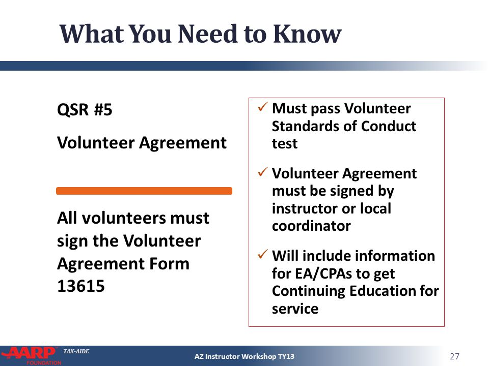 TAX-AIDE What You Need to Know QSR #5 Volunteer Agreement Must pass Volunteer Standards of Conduct test Volunteer Agreement must be signed by instructor or local coordinator Will include information for EA/CPAs to get Continuing Education for service AZ Instructor Workshop TY13 27 All volunteers must sign the Volunteer Agreement Form 13615