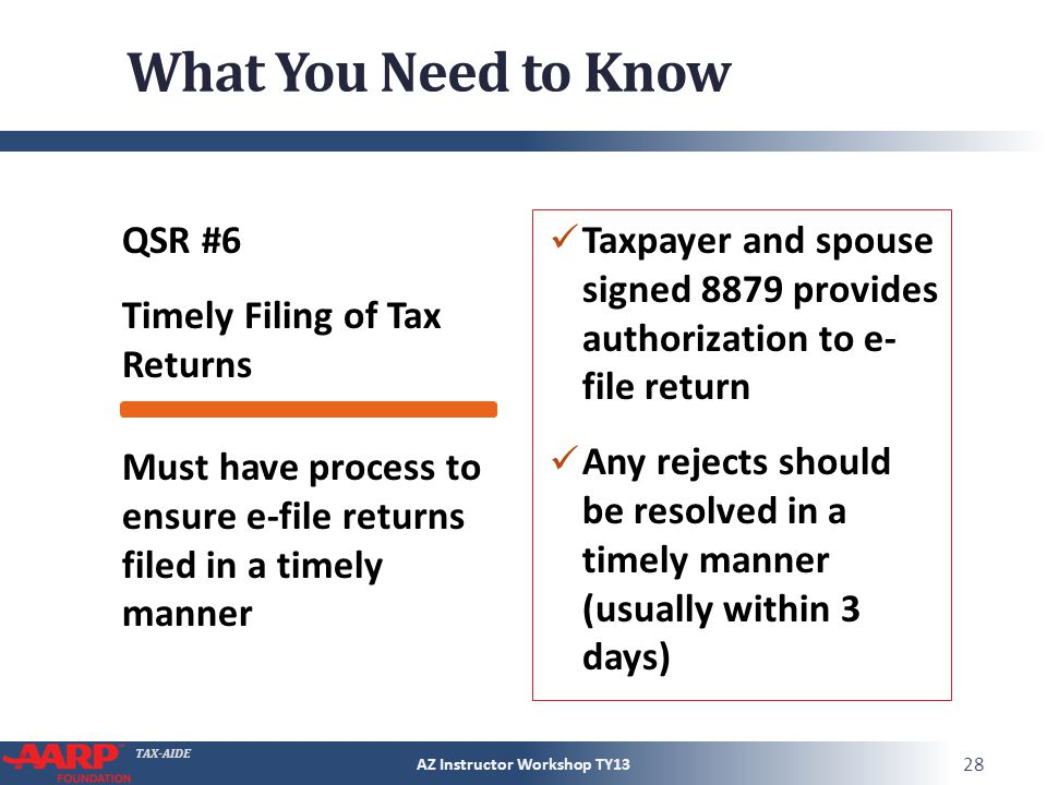 TAX-AIDE What You Need to Know QSR #6 Timely Filing of Tax Returns Taxpayer and spouse signed 8879 provides authorization to e- file return Any rejects should be resolved in a timely manner (usually within 3 days) AZ Instructor Workshop TY13 28 Must have process to ensure e-file returns filed in a timely manner