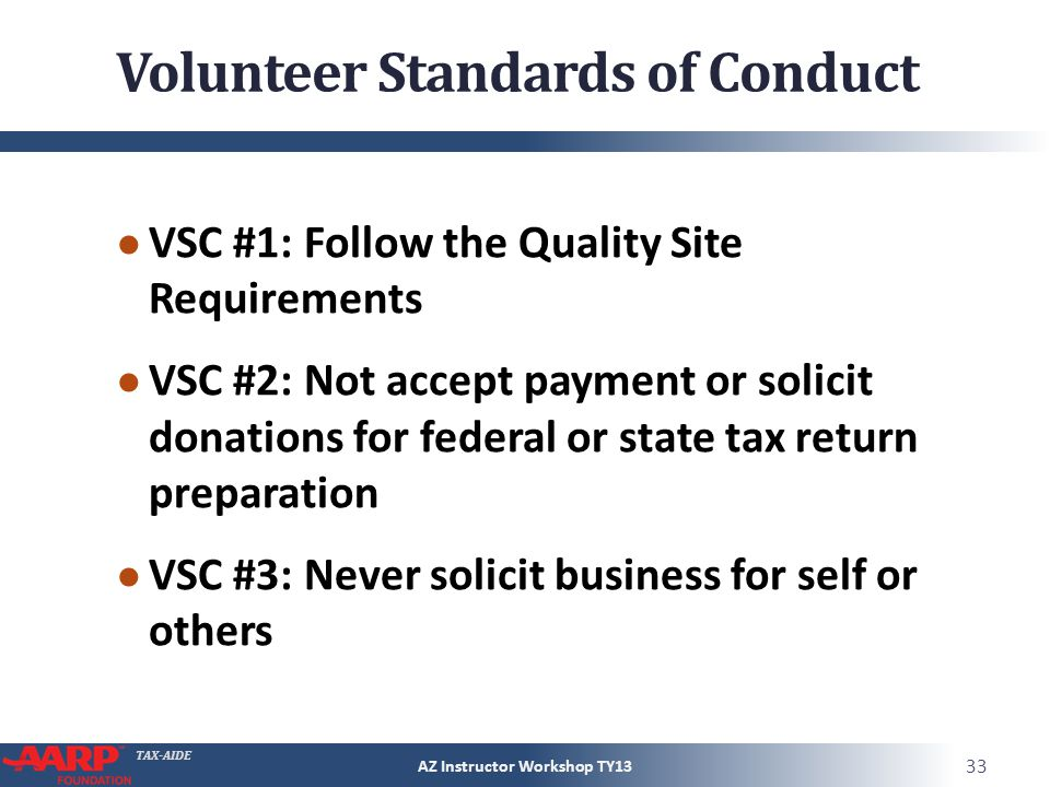 TAX-AIDE Volunteer Standards of Conduct VSC #1: Follow the Quality Site Requirements VSC #2: Not accept payment or solicit donations for federal or st
