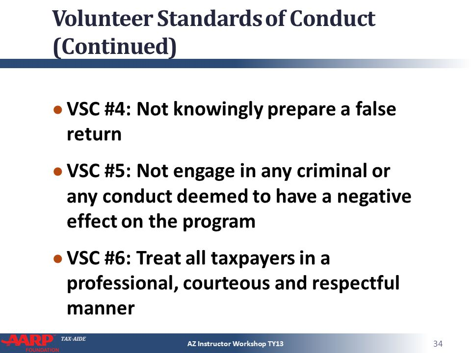 TAX-AIDE Volunteer Standards of Conduct (Continued) VSC #4: Not knowingly prepare a false return VSC #5: Not engage in any criminal or any conduct deemed to have a negative effect on the program VSC #6: Treat all taxpayers in a professional, courteous and respectful manner AZ Instructor Workshop TY13 34