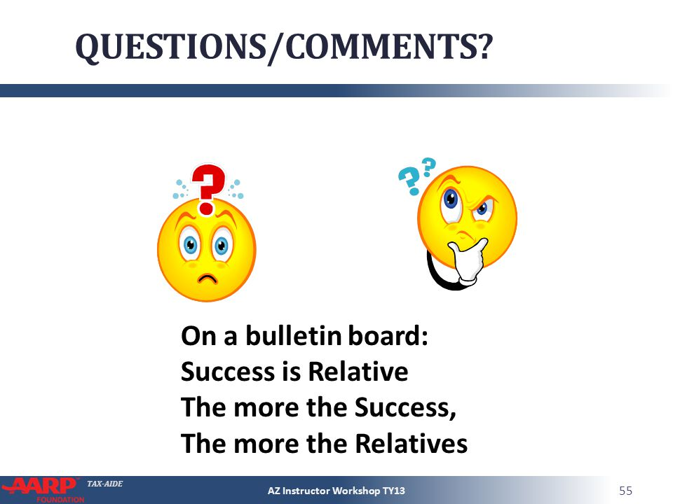 TAX-AIDE QUESTIONS/COMMENTS? AZ Instructor Workshop TY13 55 On a bulletin board: Success is Relative The more the Success, The more the Relatives