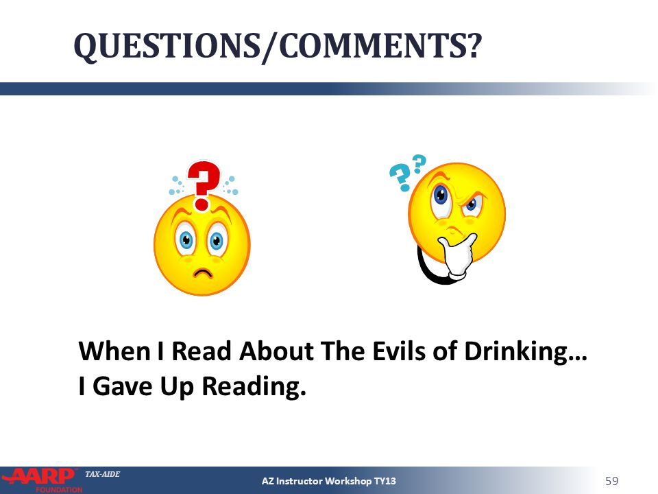 TAX-AIDE QUESTIONS/COMMENTS? AZ Instructor Workshop TY13 59 When I Read About The Evils of Drinking… I Gave Up Reading.