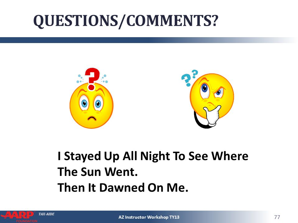TAX-AIDE QUESTIONS/COMMENTS? AZ Instructor Workshop TY13 77 I Stayed Up All Night To See Where The Sun Went. Then It Dawned On Me.