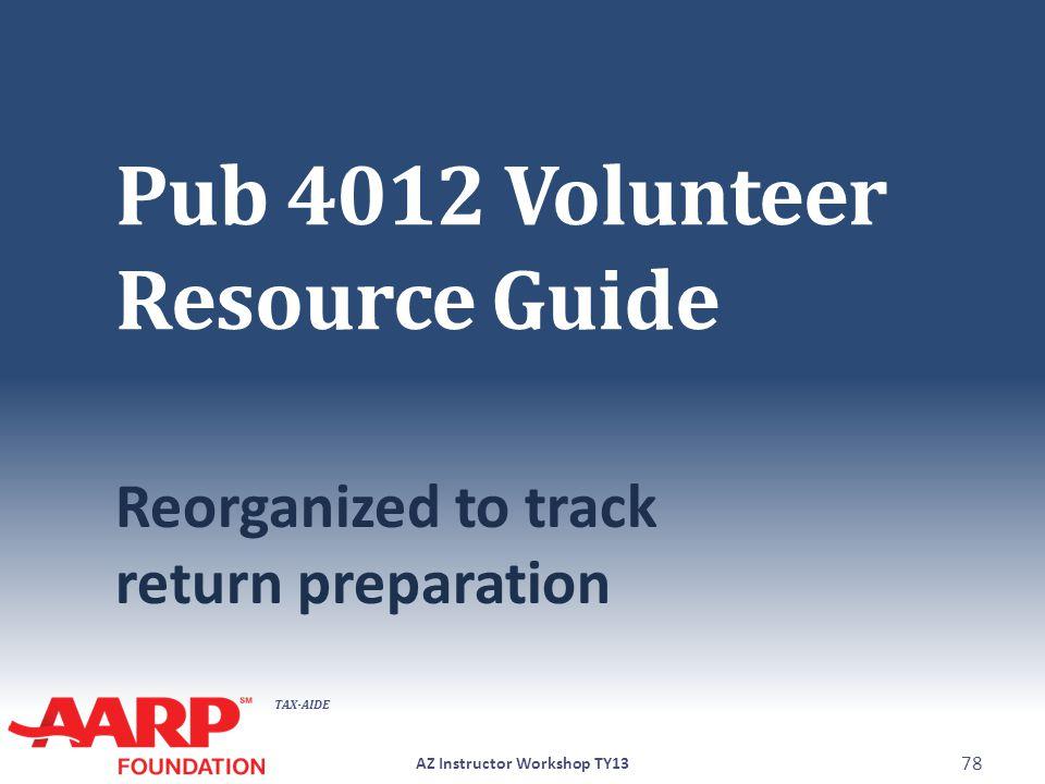 TAX-AIDE Pub 4012 Volunteer Resource Guide Reorganized to track return preparation AZ Instructor Workshop TY13 78