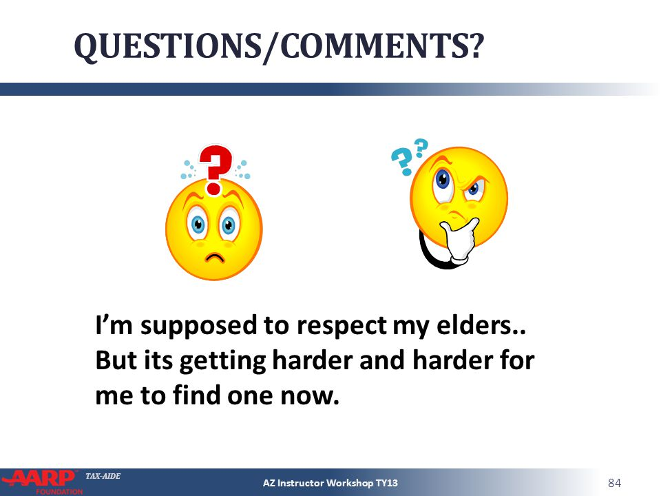 TAX-AIDE QUESTIONS/COMMENTS. AZ Instructor Workshop TY13 84 Im supposed to respect my elders..