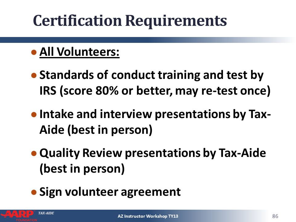 TAX-AIDE Certification Requirements All Volunteers: Standards of conduct training and test by IRS (score 80% or better, may re-test once) Intake and interview presentations by Tax- Aide (best in person) Quality Review presentations by Tax-Aide (best in person) Sign volunteer agreement AZ Instructor Workshop TY13 86