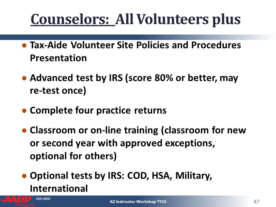 TAX-AIDE Counselors: All Volunteers plus Tax-Aide Volunteer Site Policies and Procedures Presentation Advanced test by IRS (score 80% or better, may r