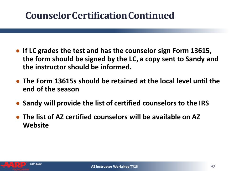 TAX-AIDE Counselor Certification Continued If LC grades the test and has the counselor sign Form 13615, the form should be signed by the LC, a copy sent to Sandy and the instructor should be informed.