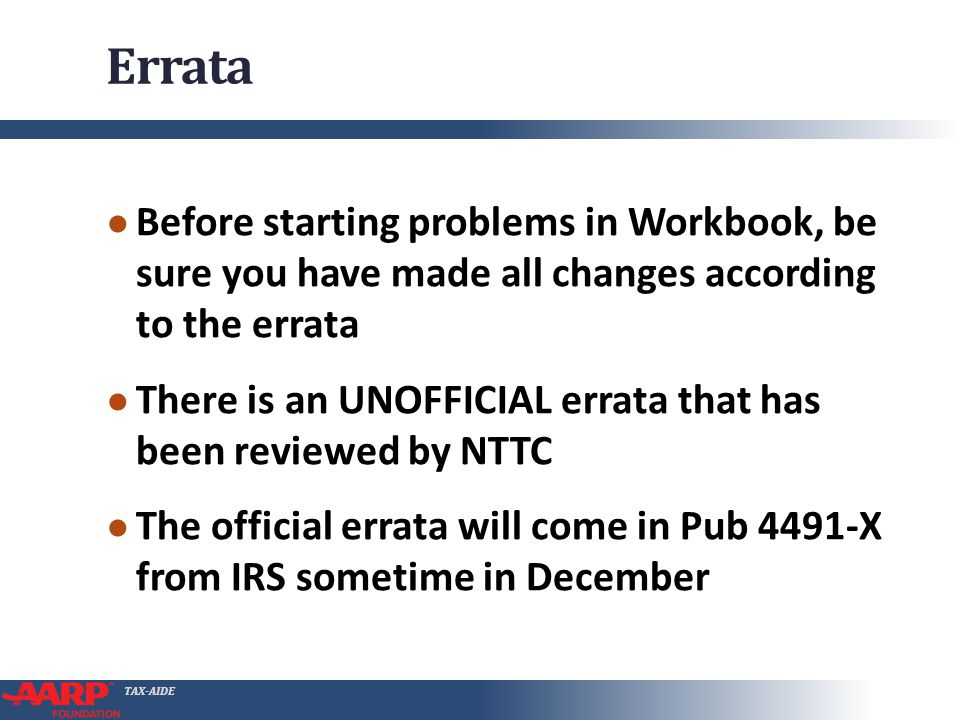 TAX-AIDE Errata Before starting problems in Workbook, be sure you have made all changes according to the errata There is an UNOFFICIAL errata that has been reviewed by NTTC The official errata will come in Pub 4491-X from IRS sometime in December