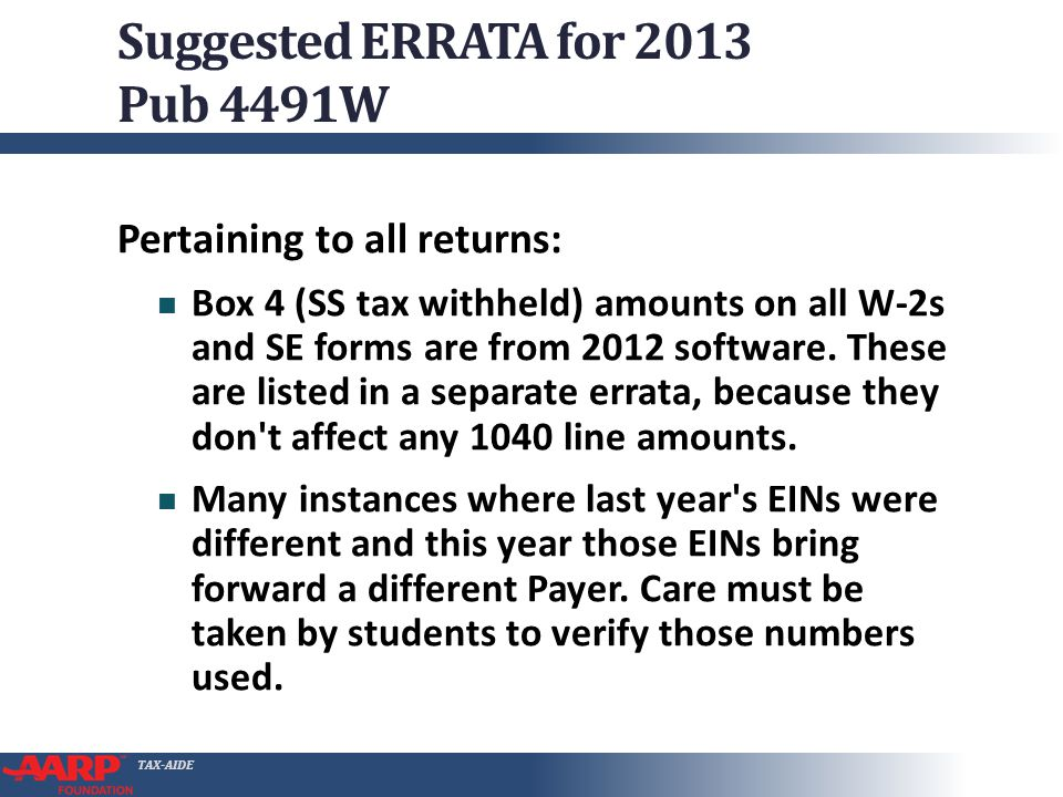 TAX-AIDE Suggested ERRATA for 2013 Pub 4491W Pertaining to all returns: Box 4 (SS tax withheld) amounts on all W-2s and SE forms are from 2012 software.