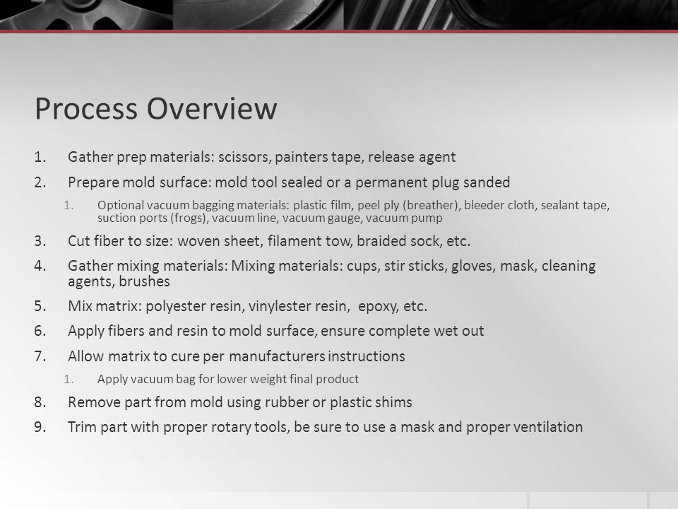 Process Overview 1.Gather prep materials: scissors, painters tape, release agent 2.Prepare mold surface: mold tool sealed or a permanent plug sanded 1