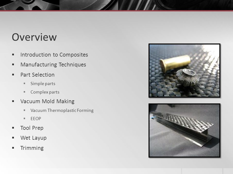 Overview Introduction to Composites Manufacturing Techniques Part Selection Simple parts Complex parts Vacuum Mold Making Vacuum Thermoplastic Forming