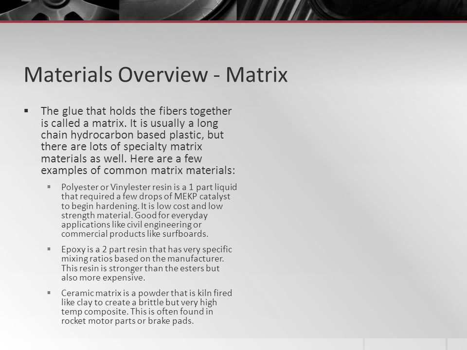 Materials Overview - Matrix The glue that holds the fibers together is called a matrix. It is usually a long chain hydrocarbon based plastic, but ther
