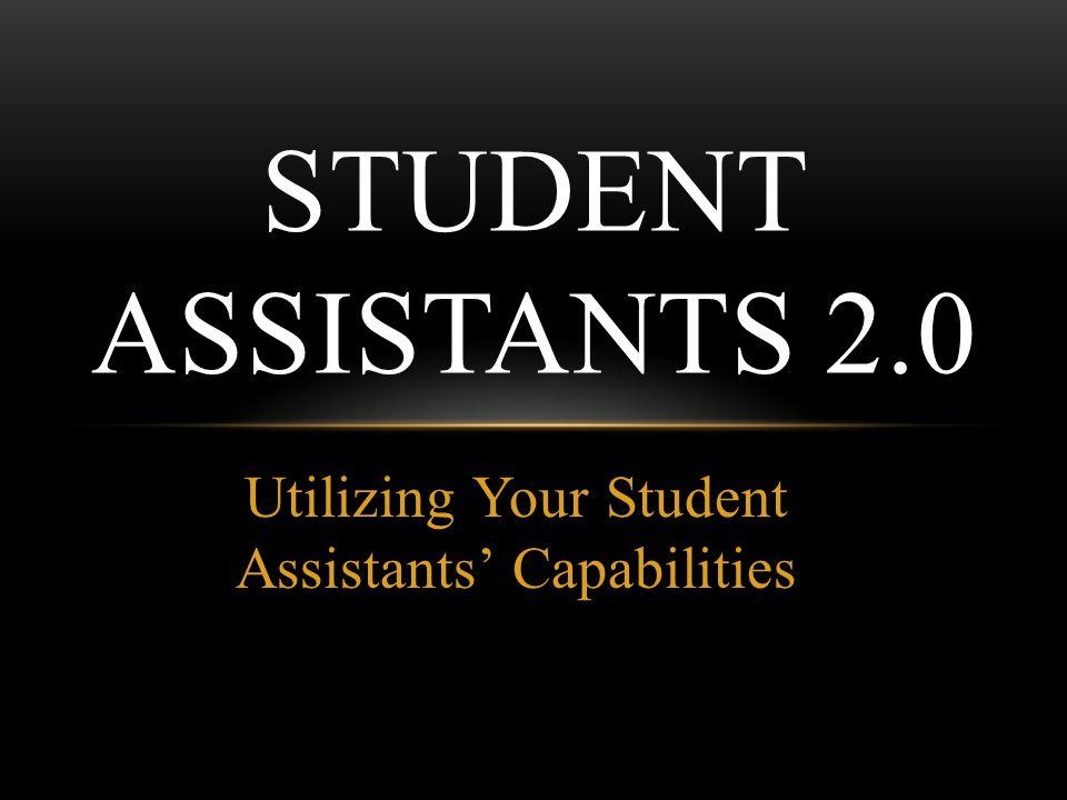 Utilizing Your Student Assistants Capabilities STUDENT ASSISTANTS 2.0