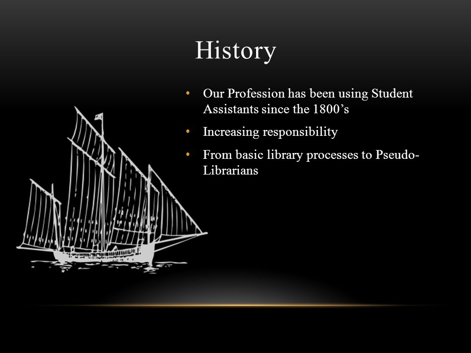 History Our Profession has been using Student Assistants since the 1800s Increasing responsibility From basic library processes to Pseudo- Librarians