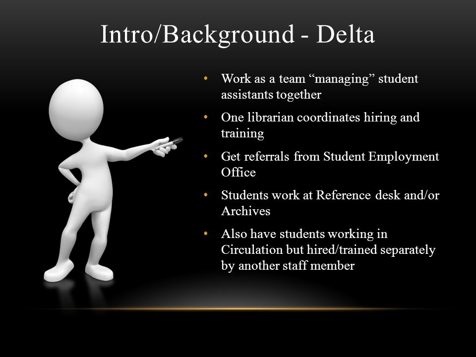 Intro/Background - Delta Work as a team managing student assistants together One librarian coordinates hiring and training Get referrals from Student Employment Office Students work at Reference desk and/or Archives Also have students working in Circulation but hired/trained separately by another staff member