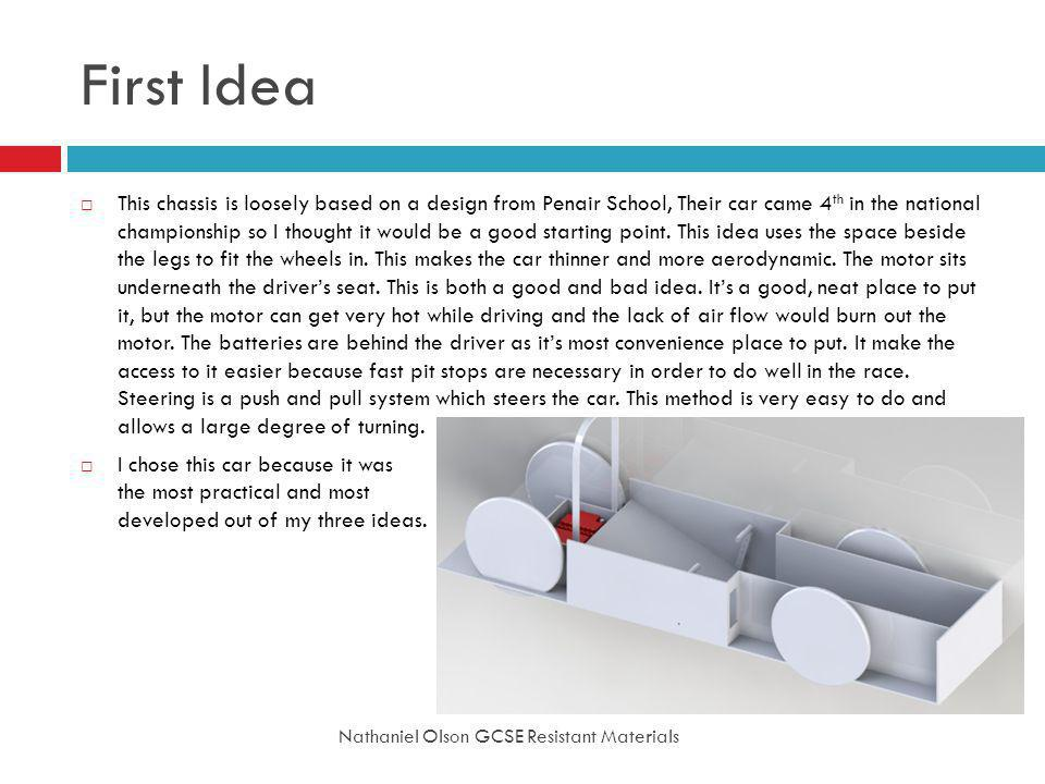 First Idea Nathaniel Olson GCSE Resistant Materials This chassis is loosely based on a design from Penair School, Their car came 4 th in the national championship so I thought it would be a good starting point.