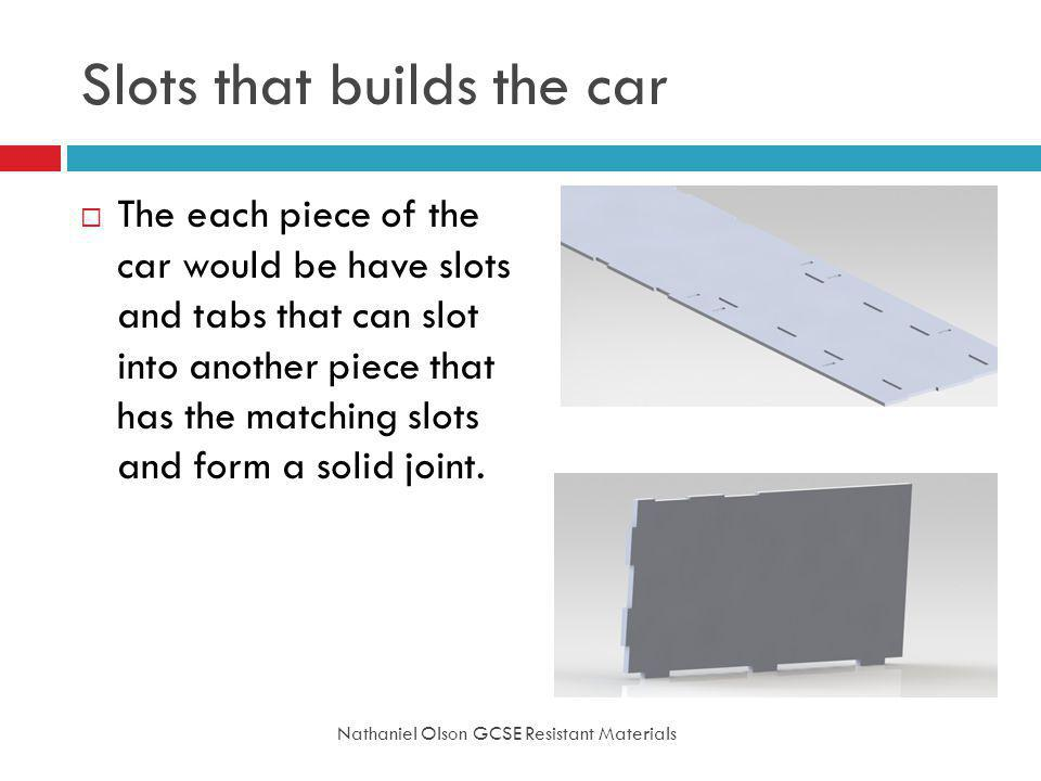 Slots that builds the car Nathaniel Olson GCSE Resistant Materials The each piece of the car would be have slots and tabs that can slot into another piece that has the matching slots and form a solid joint.