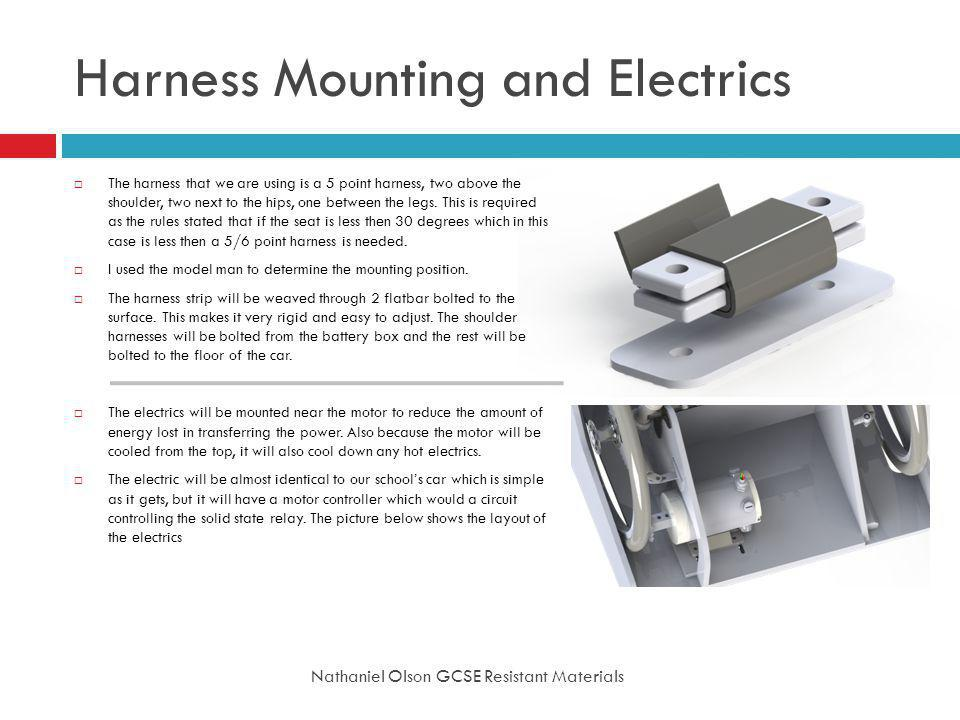 Harness Mounting and Electrics Nathaniel Olson GCSE Resistant Materials The harness that we are using is a 5 point harness, two above the shoulder, two next to the hips, one between the legs.