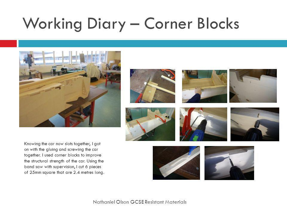Working Diary – Corner Blocks Nathaniel Olson GCSE Resistant Materials Knowing the car now slots together, I got on with the gluing and screwing the car together.