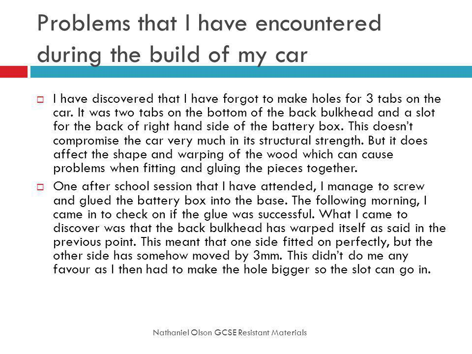 Problems that I have encountered during the build of my car Nathaniel Olson GCSE Resistant Materials I have discovered that I have forgot to make holes for 3 tabs on the car.