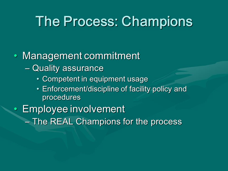 The Process: Champions Management commitmentManagement commitment –Quality assurance Competent in equipment usageCompetent in equipment usage Enforcement/discipline of facility policy and proceduresEnforcement/discipline of facility policy and procedures Employee involvementEmployee involvement –The REAL Champions for the process