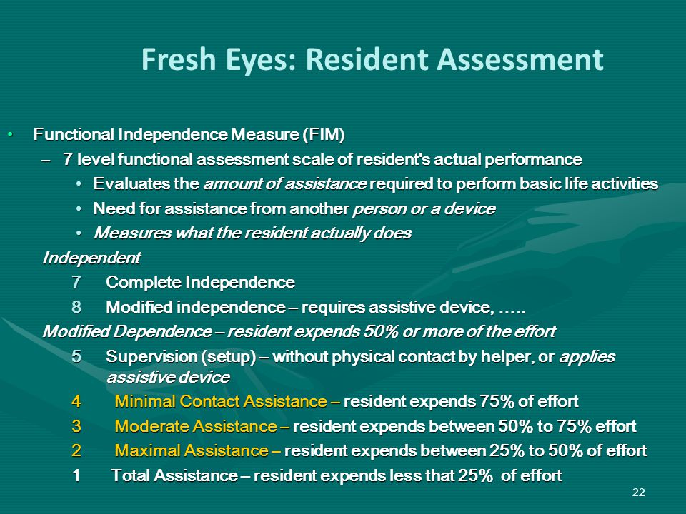 Functional Independence Measure (FIM)Functional Independence Measure (FIM) –7 level functional assessment scale of resident s actual performance Evaluates the amount of assistance required to perform basic life activitiesEvaluates the amount of assistance required to perform basic life activities Need for assistance from another person or a deviceNeed for assistance from another person or a device Measures what the resident actually doesMeasures what the resident actually doesIndependent 7Complete Independence 8Modified independence – requires assistive device, …..