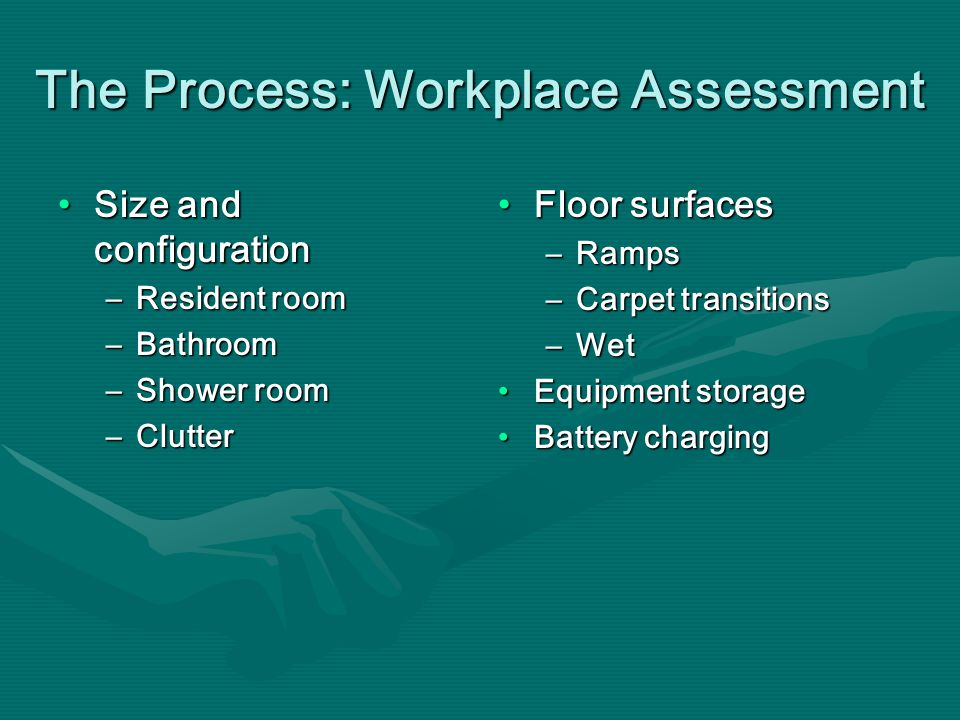 Floor surfacesFloor surfaces –Ramps –Carpet transitions –Wet Equipment storageEquipment storage Battery chargingBattery charging Size and configuration –Resident room –Bathroom –Shower room –Clutter The Process: Workplace Assessment