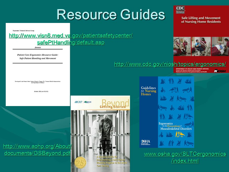 Resource Guides http://www.visn8.med.va.gov/patientsafetycenter/ safePtHandling/default.asp http://www.visn8.med.va.gov/patientsafetycenter/ safePtHandling/default.asp http://www.cdc.gov/niosh/topics/ergonomics/ http://www.aohp.org/About/ documents/GSBeyond.pdf http://www.aohp.org/About/ documents/GSBeyond.pdf www.osha.gov/SLTCergonomics /index.html www.osha.gov/SLTCergonomics /index.html