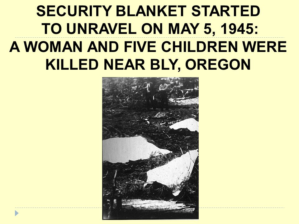 SECURITY BLANKET STARTED TO UNRAVEL ON MAY 5, 1945: A WOMAN AND FIVE CHILDREN WERE KILLED NEAR BLY, OREGON