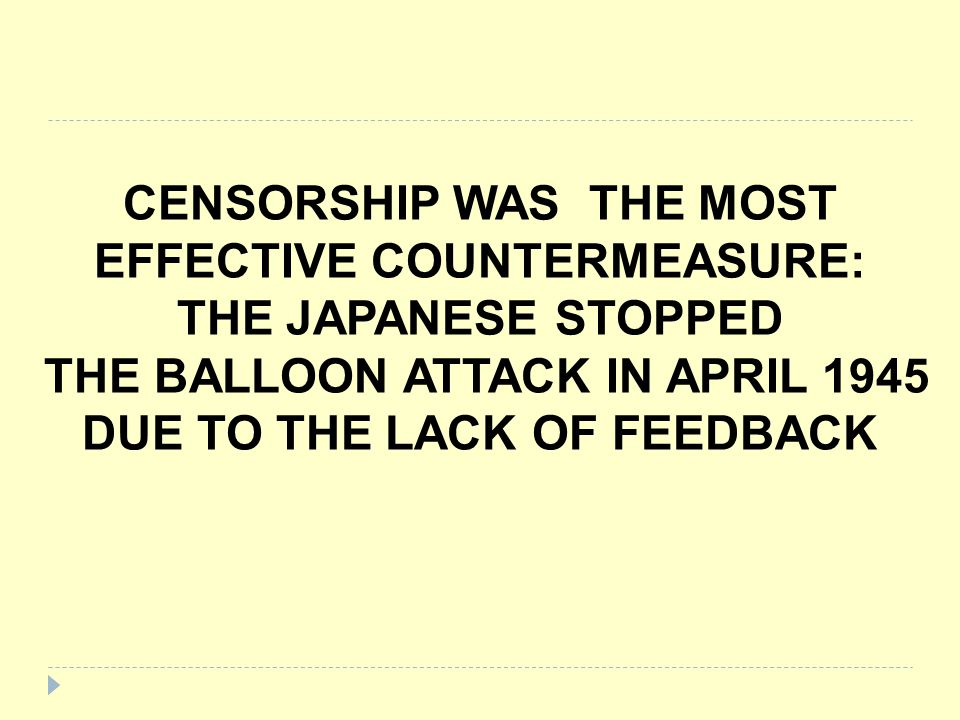 CENSORSHIP WAS THE MOST EFFECTIVE COUNTERMEASURE: THE JAPANESE STOPPED THE BALLOON ATTACK IN APRIL 1945 DUE TO THE LACK OF FEEDBACK