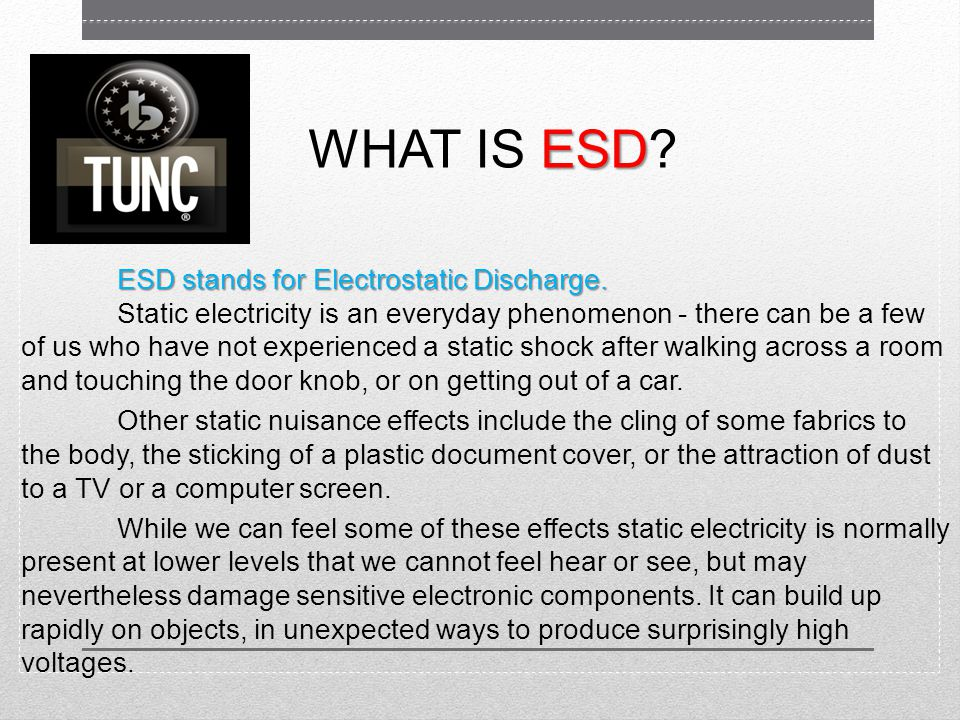 ESD WHAT IS ESD. ESD stands for Electrostatic Discharge.