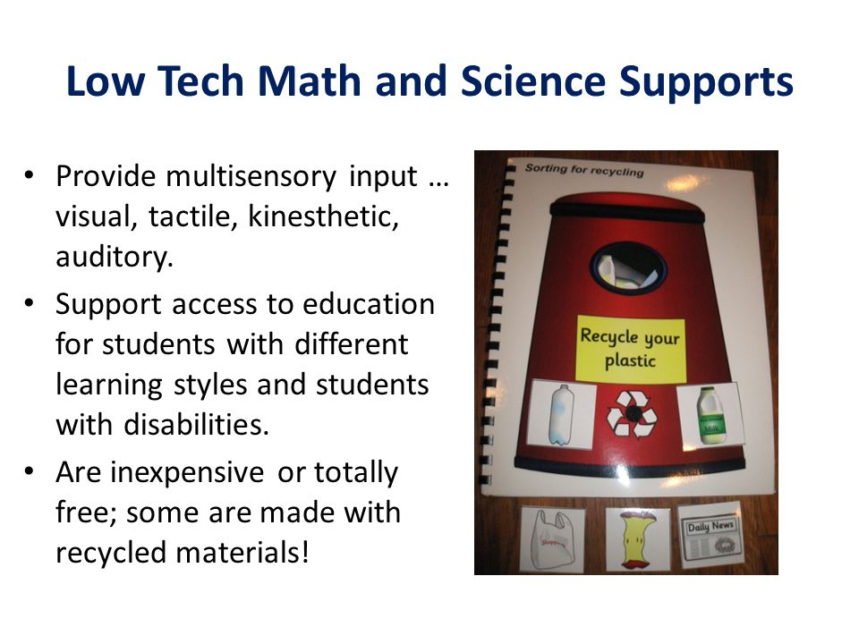 Low Tech Math and Science Supports Provide multisensory input … visual, tactile, kinesthetic, auditory. Support access to education for students with