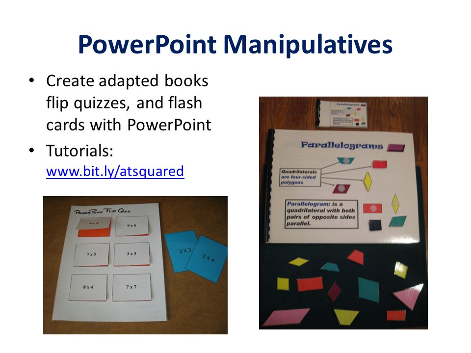 PowerPoint Manipulatives Create adapted books flip quizzes, and flash cards with PowerPoint Tutorials: www.bit.ly/atsquared www.bit.ly/atsquared