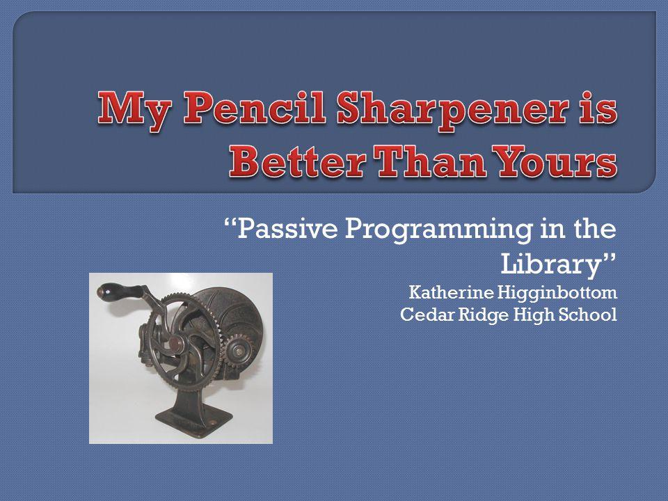 Passive Programming in the Library Katherine Higginbottom Cedar Ridge High School