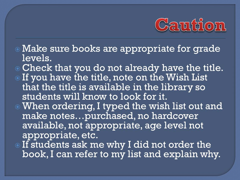 Make sure books are appropriate for grade levels. Check that you do not already have the title.