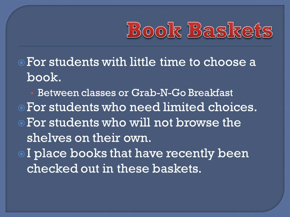 For students with little time to choose a book. Between classes or Grab-N-Go Breakfast For students who need limited choices. For students who will no