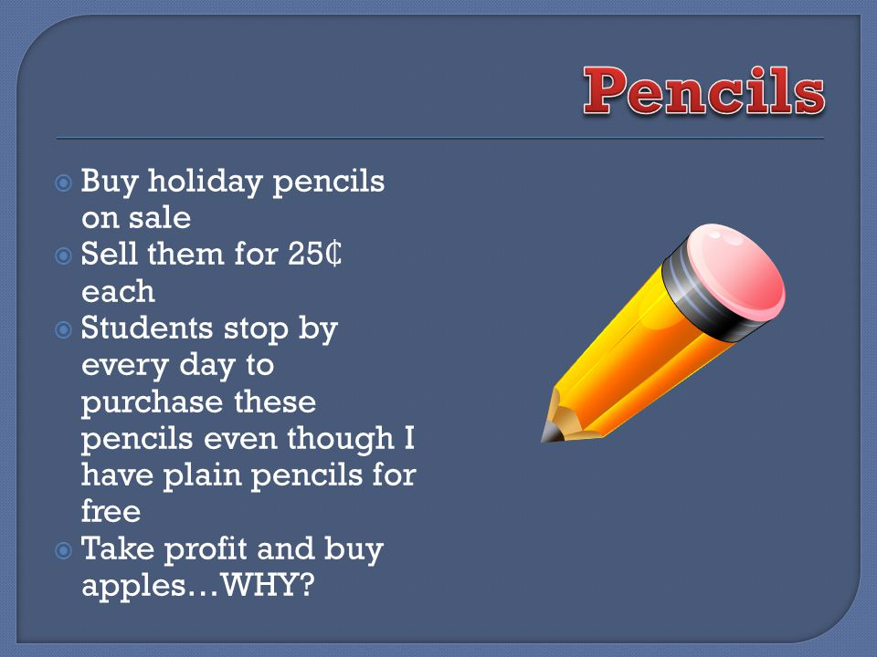 Buy holiday pencils on sale Sell them for 25 each Students stop by every day to purchase these pencils even though I have plain pencils for free Take