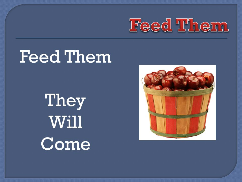 Feed Them They Will Come